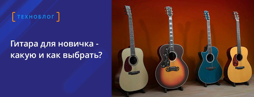 Гитара для новичка — какую и как выбрать?