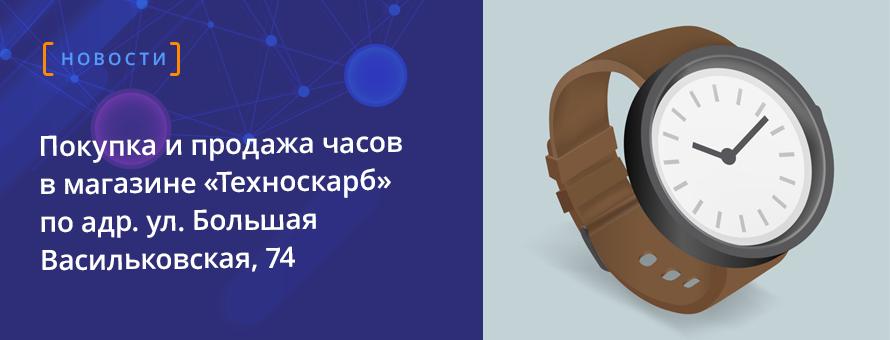 Покупка и продажа часов  в магазине «Техноскарб» по адр. ул. Большая Васильковская, 74