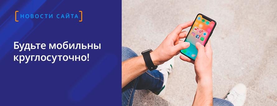 Будьте мобильны круглосуточно!