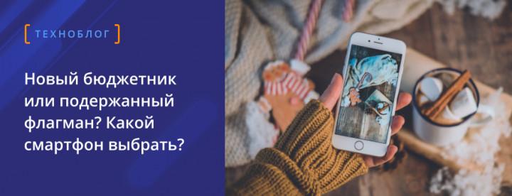 Новый бюджетник или подержанный флагман? Какой смартфон выбрать?