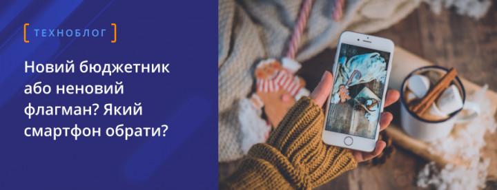 Новий бюджетник або неновий флагман? Який смартфон обрати?